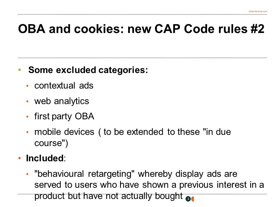 osborneclarke.com OBA and cookies: new CAP Code rules #2 Some excluded categories: contextual ads web analytics first party OBA mobile devices ( to be extended to these in due course ) Included: behavioural retargeting whereby display ads are served to users who have shown a previous interest in a product but have not actually bought 3