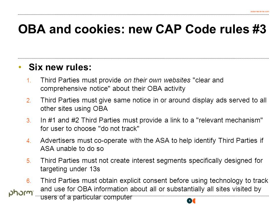 osborneclarke.com OBA and cookies: new CAP Code rules #4 Relevant mechanism undefined but the only one mentioned by CAP in its Help Note is the Advertising Option Icon system involving: European Advertising Standards Alliance Best Practice Recommendations for OBA EU Industry Framework European Interactive Digital Advertising Alliance NB icon licence needed costing €3000-5000 pa depending on annual revenue from online display advertising 5