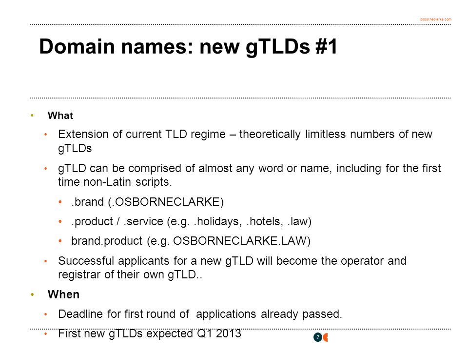 osborneclarke.com Domain names: new gTLDs #1 What Extension of current TLD regime – theoretically limitless numbers of new gTLDs gTLD can be comprised of almost any word or name, including for the first time non-Latin scripts..brand (.OSBORNECLARKE).product /.service (e.g..holidays,.hotels,.law) brand.product (e.g.