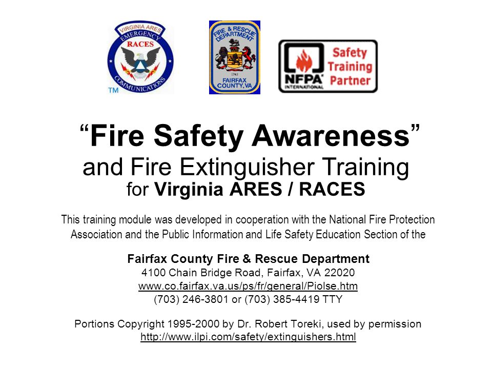 Fire Safety Awareness and Fire Extinguisher Training for Virginia ARES / RACES This training module was developed in cooperation with the National Fire Protection Association and the Public Information and Life Safety Education Section of the Fairfax County Fire & Rescue Department 4100 Chain Bridge Road, Fairfax, VA 22020 www.co.fairfax.va.us/ps/fr/general/Piolse.htm (703) 246-3801 or (703) 385-4419 TTY Portions Copyright 1995-2000 by Dr.