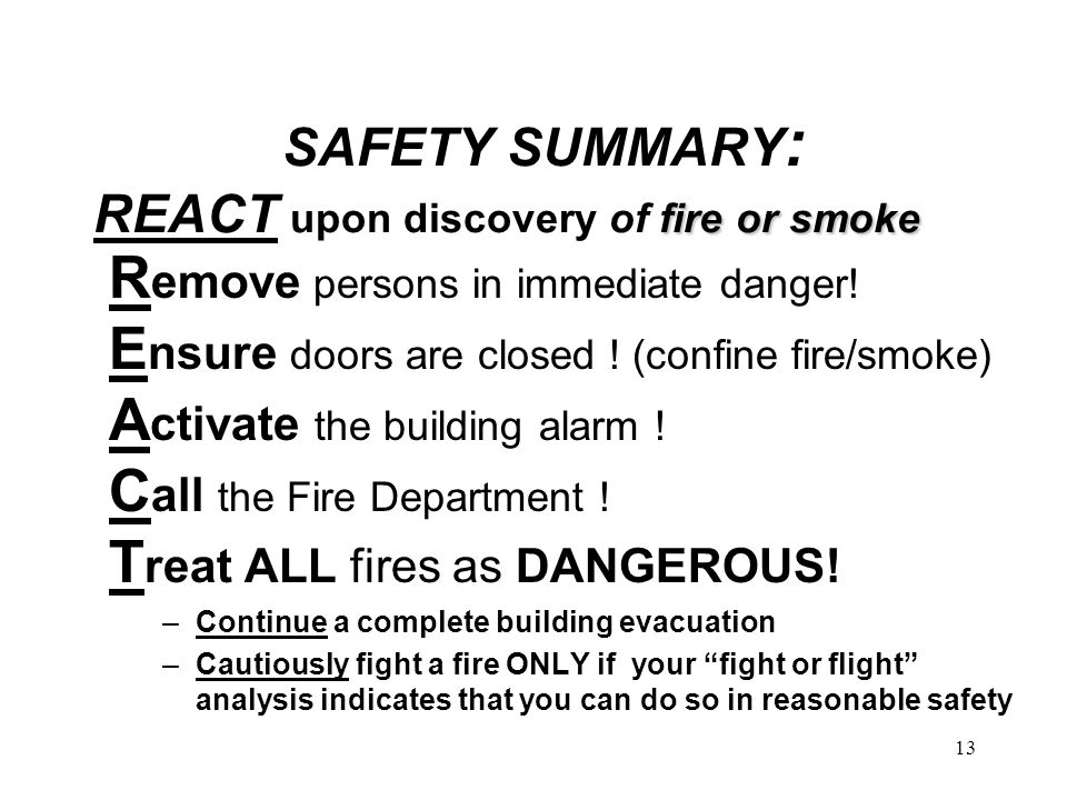 13 fire or smoke SAFETY SUMMARY : REACT upon discovery of fire or smoke R emove persons in immediate danger.