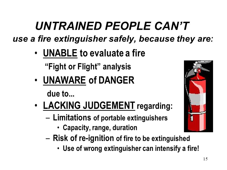 15 UNTRAINED PEOPLE CAN'T use a fire extinguisher safely, because they are : UNABLE to evaluate a fire Fight or Flight analysis UNAWARE of DANGER due to...