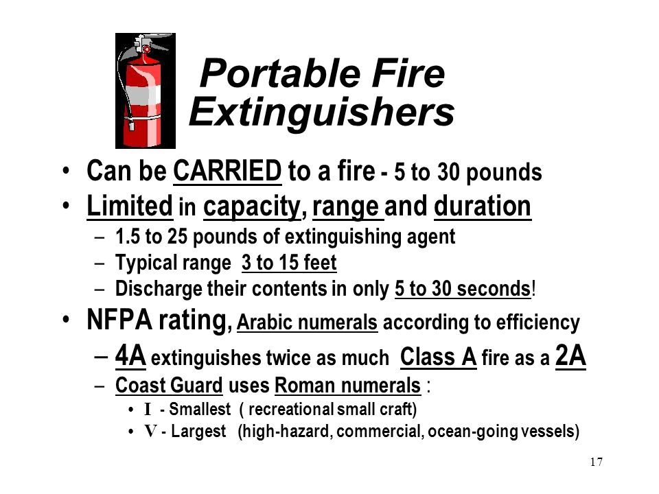 17 Portable Fire Extinguishers Can be CARRIED to a fire - 5 to 30 pounds Limited in capacity, range and duration – 1.5 to 25 pounds of extinguishing agent – Typical range 3 to 15 feet – Discharge their contents in only 5 to 30 seconds .