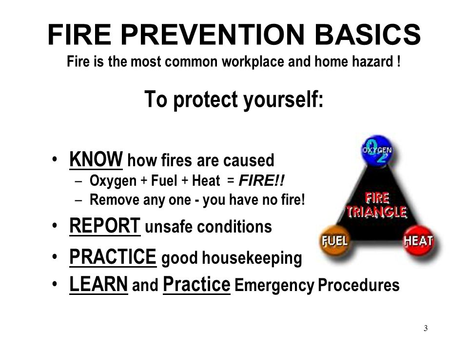 3 FIRE PREVENTION BASICS Fire is the most common workplace and home hazard .