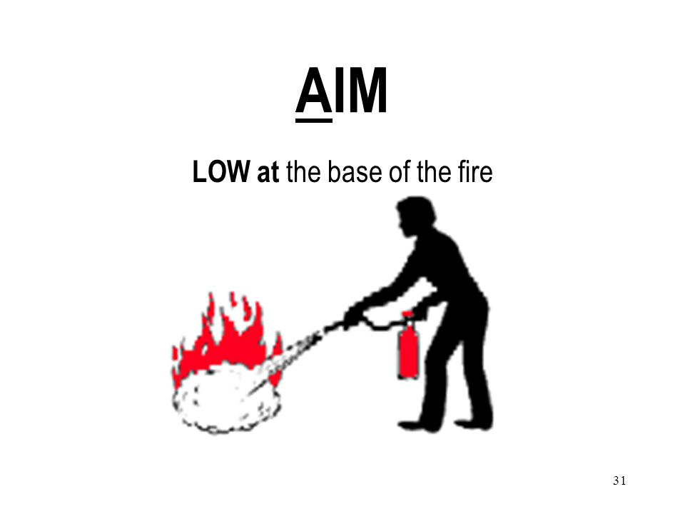 31 AIM LOW at the base of the fire