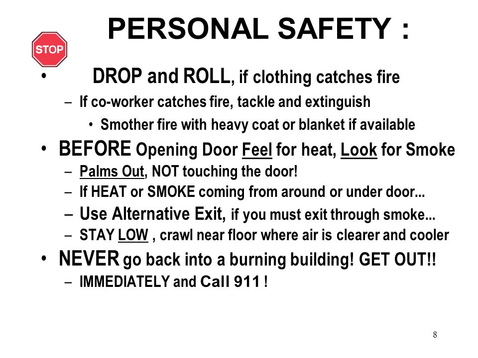 8 PERSONAL SAFETY : DROP and ROLL, if clothing catches fire – If co-worker catches fire, tackle and extinguish Smother fire with heavy coat or blanket if available BEFORE Opening Door Feel for heat, Look for Smoke – Palms Out, NOT touching the door.