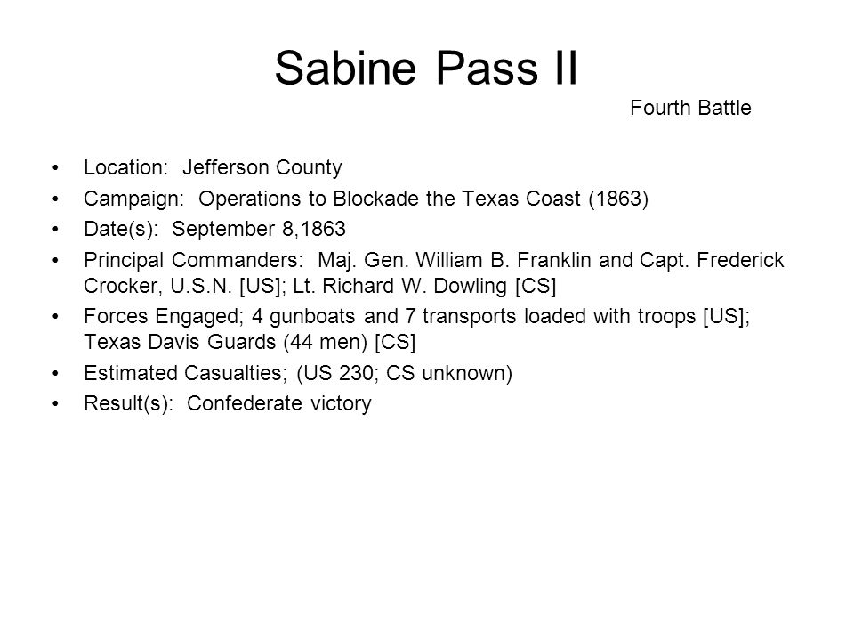 Sabine Pass II Fourth Battle Location: Jefferson County Campaign: Operations to Blockade the Texas Coast (1863) Date(s): September 8,1863 Principal Commanders: Maj.