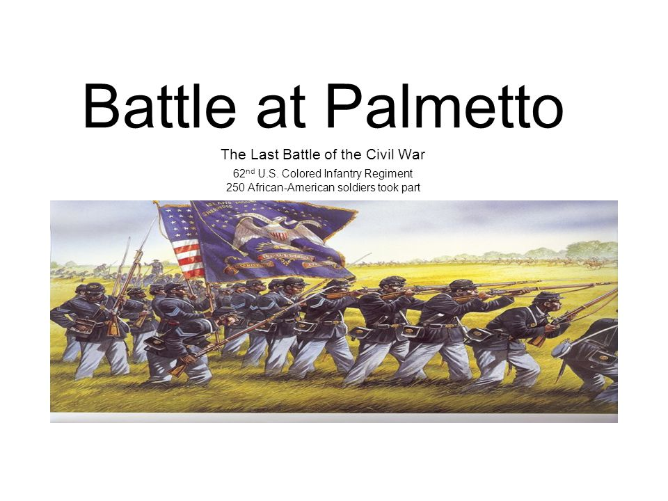 Battle at Palmetto The Last Battle of the Civil War 62 nd U.S.