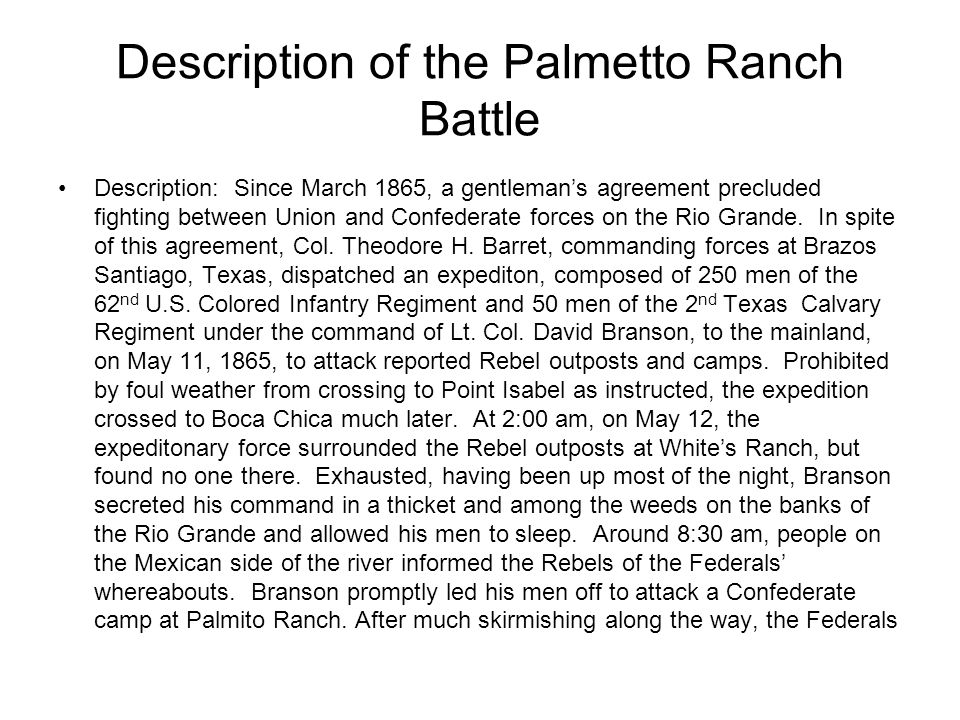 Description of the Palmetto Ranch Battle Description: Since March 1865, a gentleman's agreement precluded fighting between Union and Confederate forces on the Rio Grande.