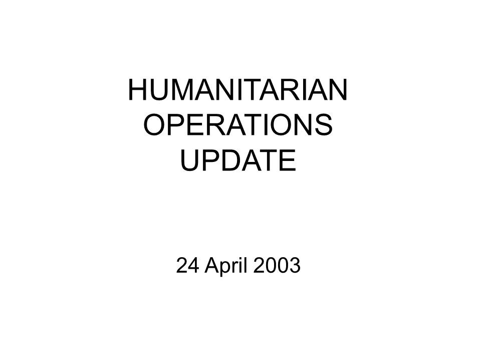 HUMANITARIAN OPERATIONS UPDATE 24 April 2003