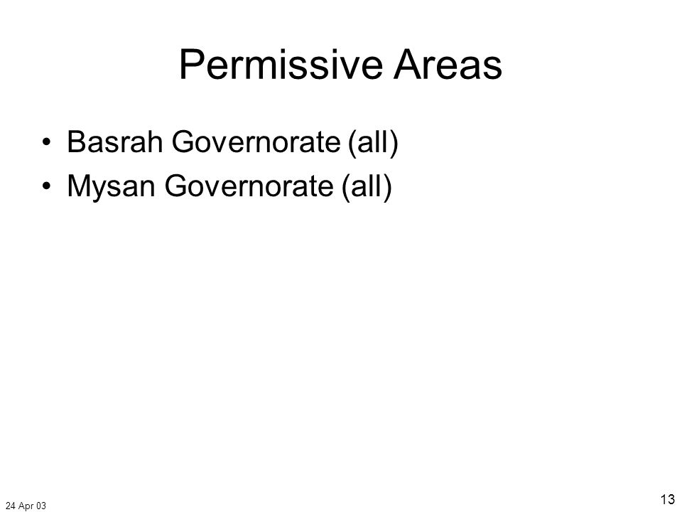 24 Apr 03 13 Permissive Areas Basrah Governorate (all) Mysan Governorate (all)