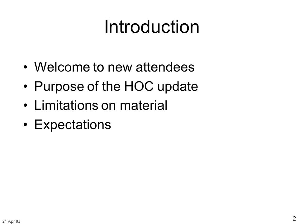 24 Apr 03 2 Introduction Welcome to new attendees Purpose of the HOC update Limitations on material Expectations
