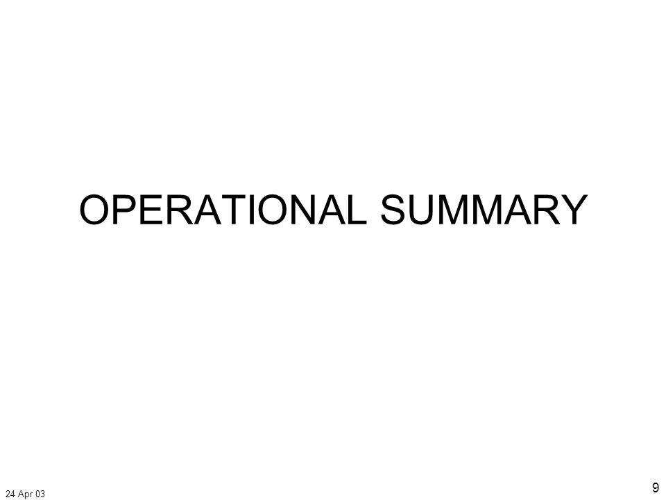 24 Apr 03 10 Operational Summary Coalition forces resetting –Establishing security –Setting conditions for stable and free Iraq Garner visits northern Iraq Reports of firefight in An Nasiriyah last night –From about 2020 to 2140 hrs local time –Confirmation this morning celebratory gunfire only