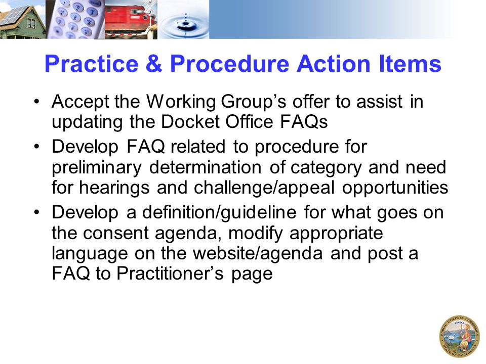 Practice & Procedure Action Items Accept the Working Group's offer to assist in updating the Docket Office FAQs Develop FAQ related to procedure for p