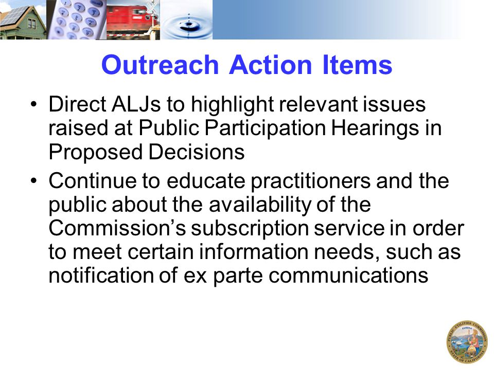 Outreach Action Items Direct ALJs to highlight relevant issues raised at Public Participation Hearings in Proposed Decisions Continue to educate pract