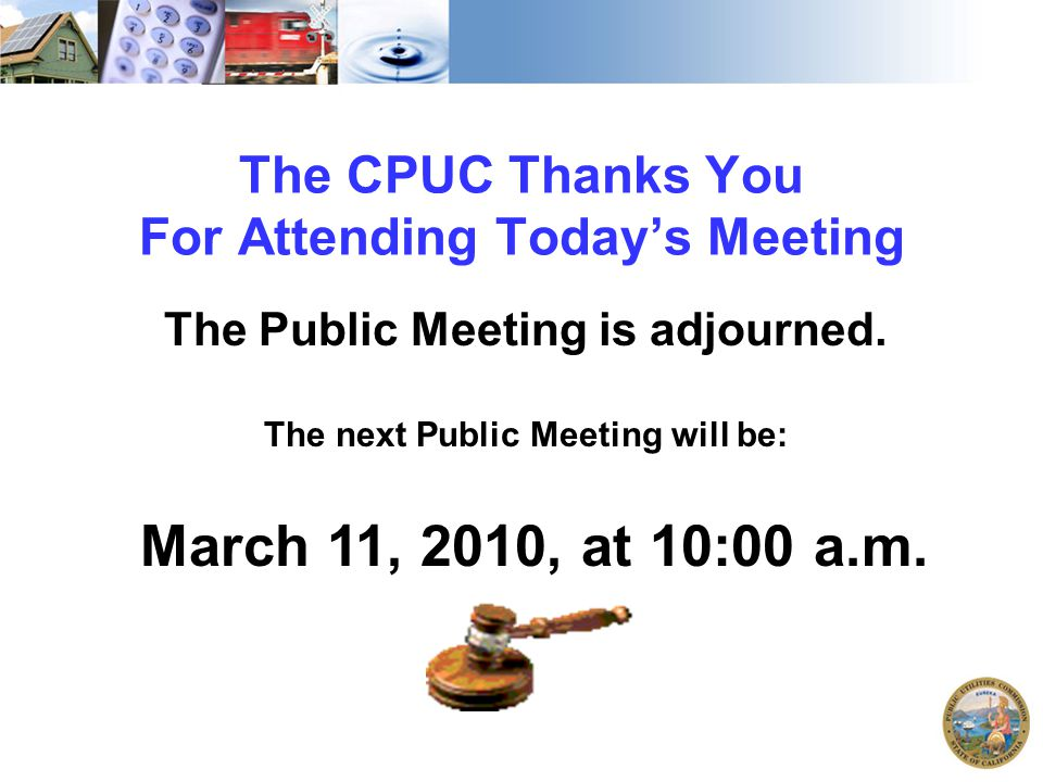 The CPUC Thanks You For Attending Today's Meeting The Public Meeting is adjourned. The next Public Meeting will be: March 11, 2010, at 10:00 a.m.