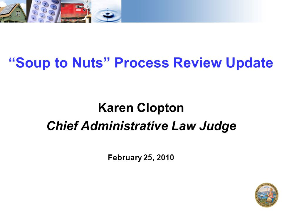 """Soup to Nuts"" Process Review Update Karen Clopton Chief Administrative Law Judge February 25, 2010"