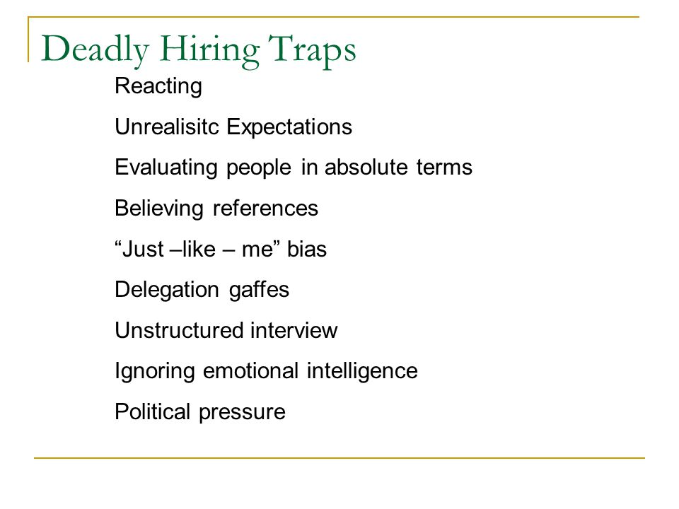 Deadly Hiring Traps Reacting Unrealisitc Expectations Evaluating people in absolute terms Believing references Just –like – me bias Delegation gaffes Unstructured interview Ignoring emotional intelligence Political pressure