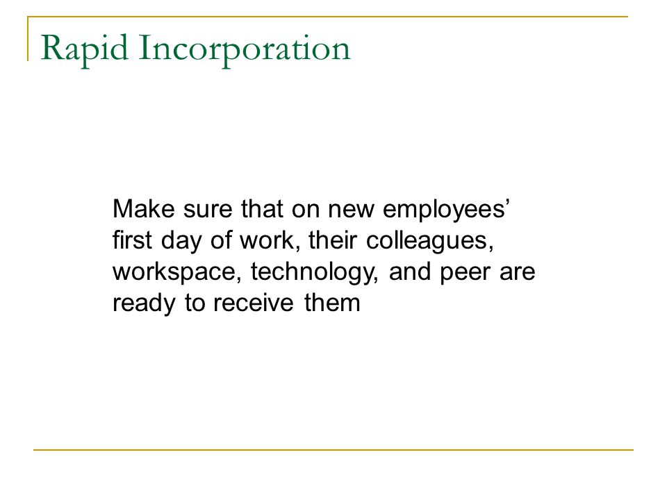 Rapid Incorporation Make sure that on new employees' first day of work, their colleagues, workspace, technology, and peer are ready to receive them