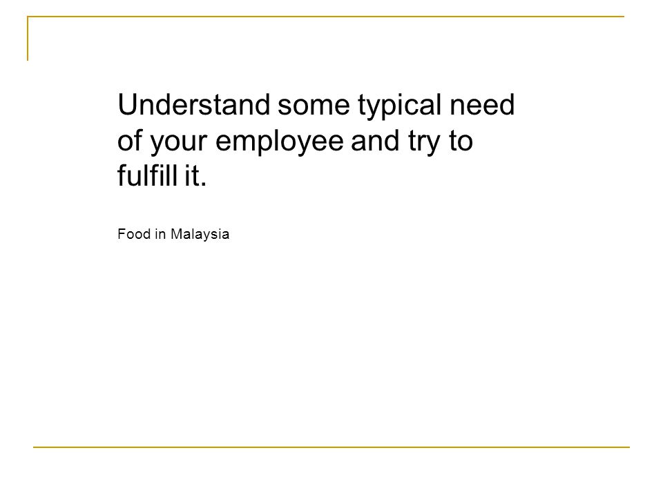 Understand some typical need of your employee and try to fulfill it. Food in Malaysia