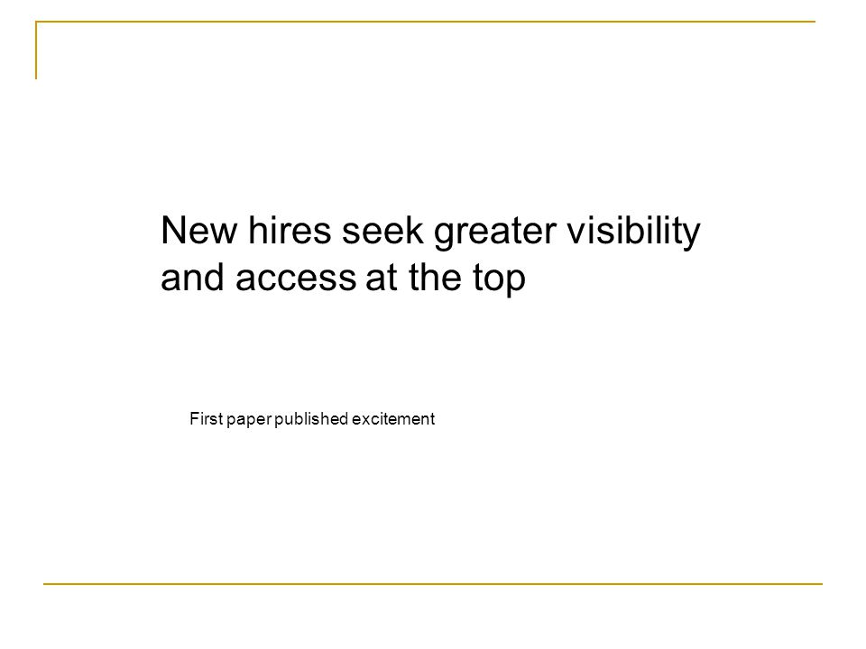 New hires seek greater visibility and access at the top First paper published excitement