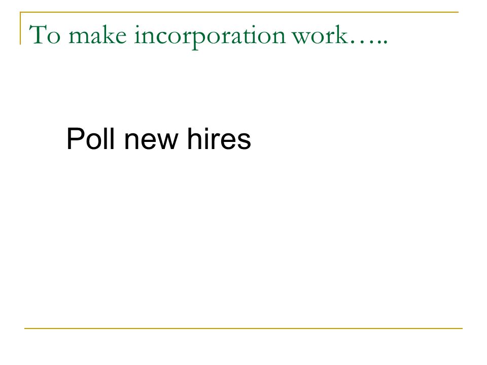 To make incorporation work….. Poll new hires