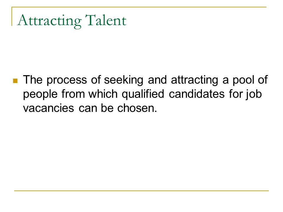 Attracting Talent The process of seeking and attracting a pool of people from which qualified candidates for job vacancies can be chosen.