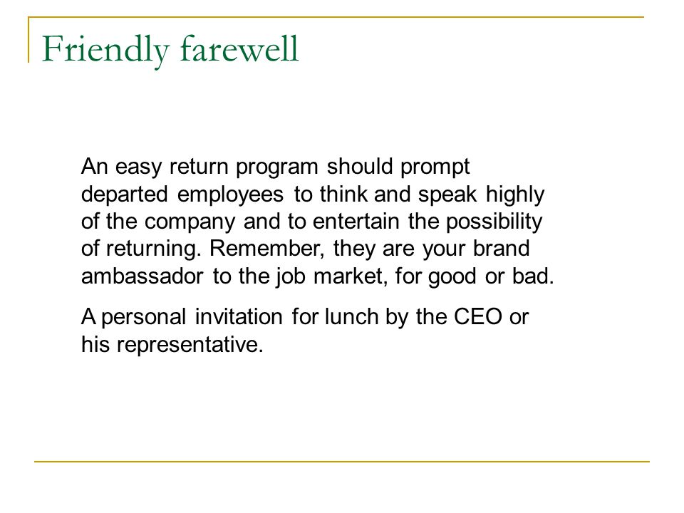 Friendly farewell An easy return program should prompt departed employees to think and speak highly of the company and to entertain the possibility of returning.