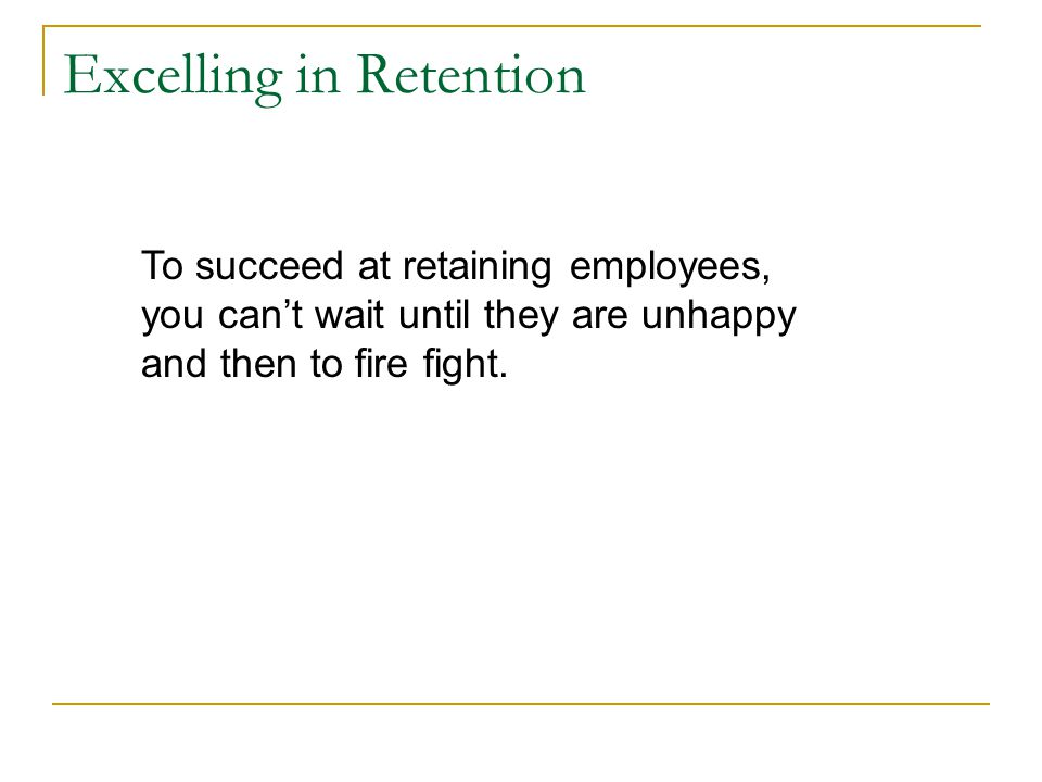 Excelling in Retention To succeed at retaining employees, you can't wait until they are unhappy and then to fire fight.