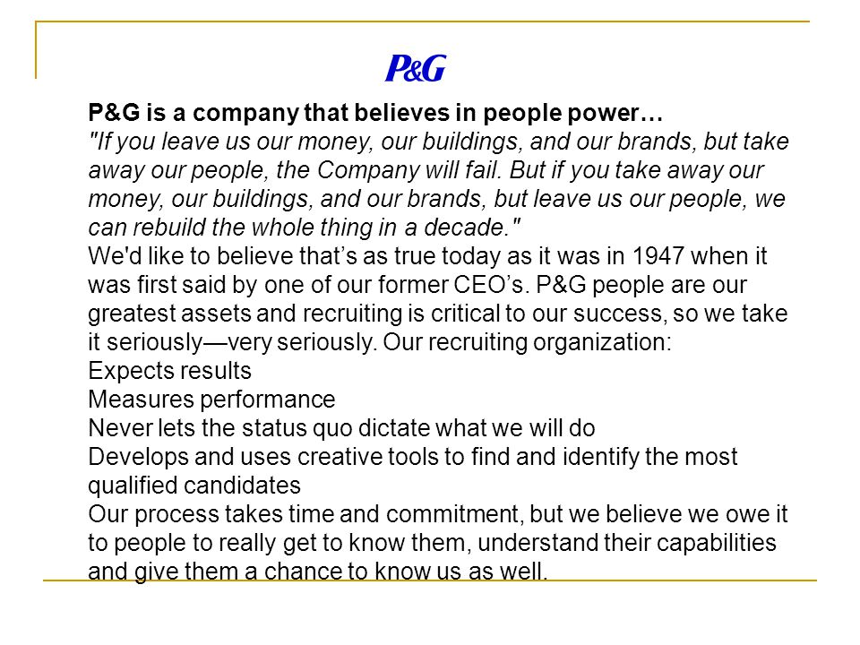 P&G is a company that believes in people power… If you leave us our money, our buildings, and our brands, but take away our people, the Company will fail.