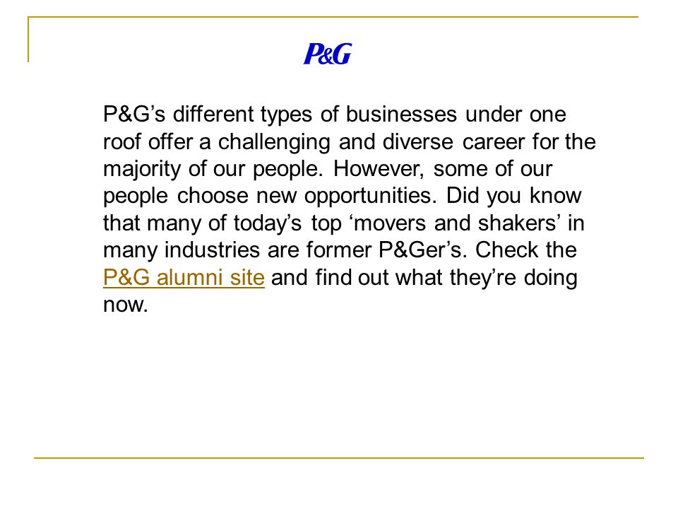 P&G's different types of businesses under one roof offer a challenging and diverse career for the majority of our people.