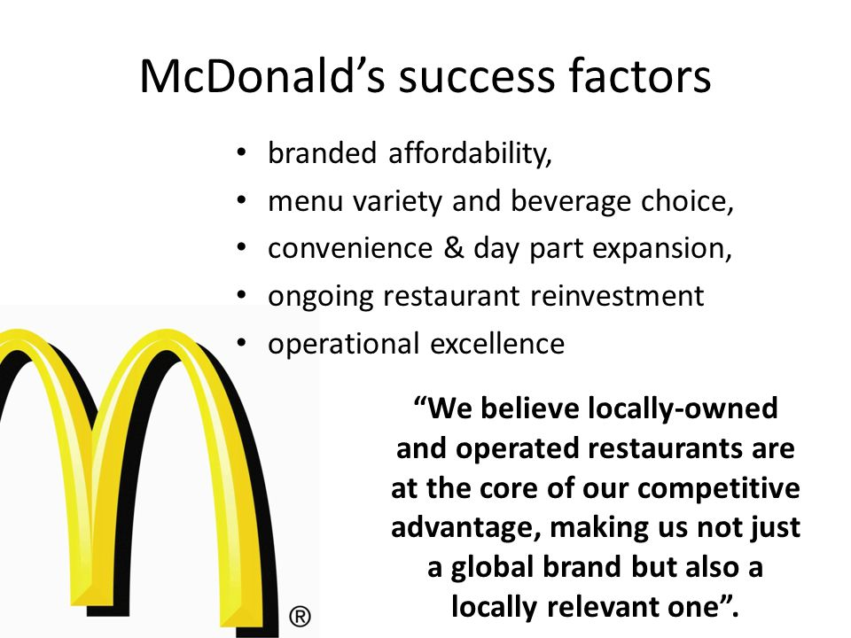McDonald's success factors branded affordability, menu variety and beverage choice, convenience & day part expansion, ongoing restaurant reinvestment operational excellence We believe locally-owned and operated restaurants are at the core of our competitive advantage, making us not just a global brand but also a locally relevant one .