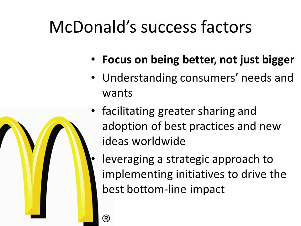 Focus on being better, not just bigger Understanding consumers' needs and wants facilitating greater sharing and adoption of best practices and new ideas worldwide leveraging a strategic approach to implementing initiatives to drive the best bottom-line impact McDonald's success factors