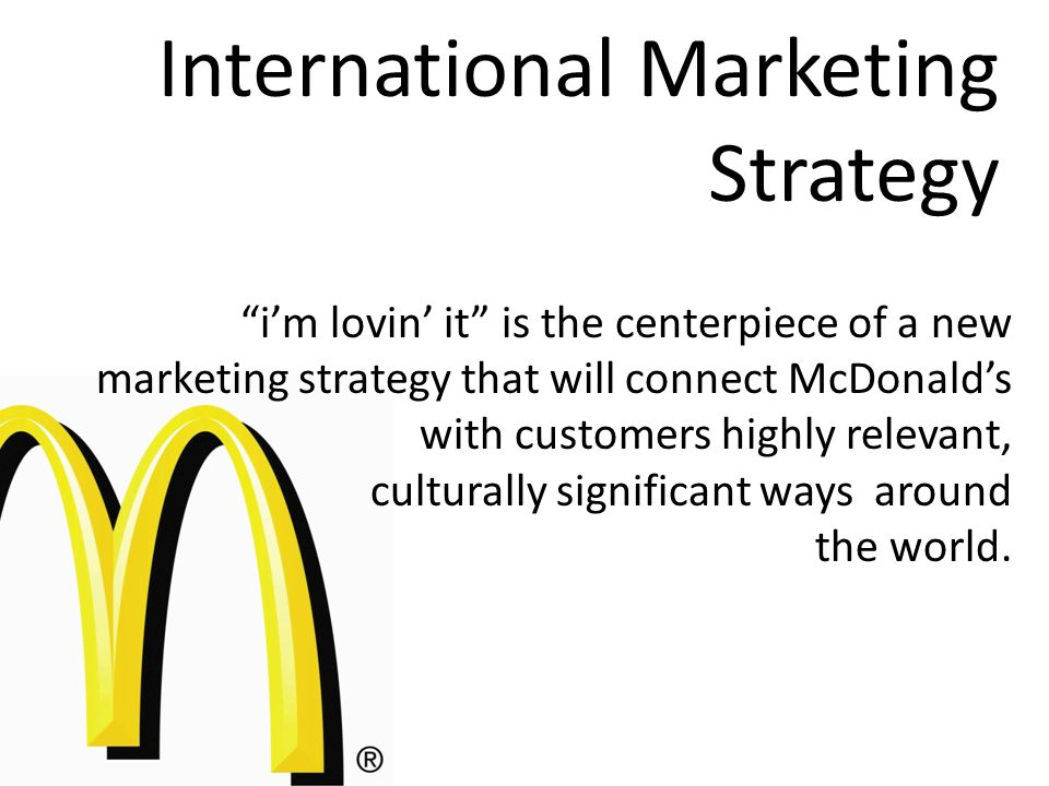 International Marketing Strategy i'm lovin' it is the centerpiece of a new marketing strategy that will connect McDonald's with customers highly relevant, culturally significant ways around the world.