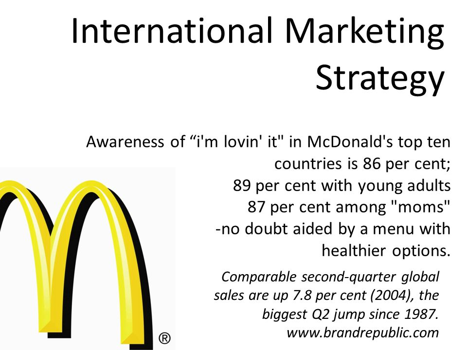 International Marketing Strategy Awareness of i m lovin it in McDonald s top ten countries is 86 per cent; 89 per cent with young adults 87 per cent among moms -no doubt aided by a menu with healthier options.