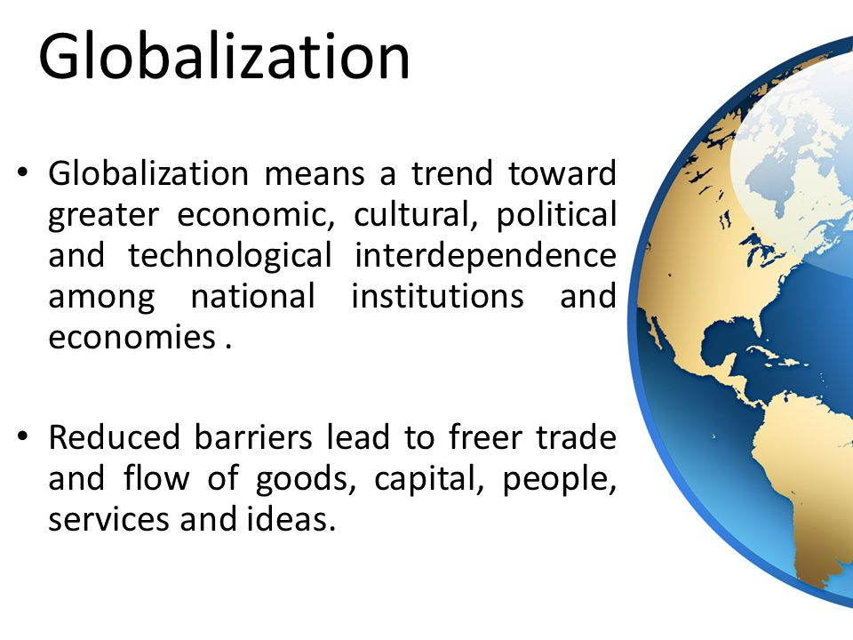 Globalization means a trend toward greater economic, cultural, political and technological interdependence among national institutions and economies.