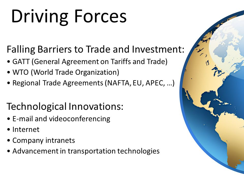 Falling Barriers to Trade and Investment: GATT (General Agreement on Tariffs and Trade) WTO (World Trade Organization) Regional Trade Agreements (NAFTA, EU, APEC, …) Technological Innovations: E-mail and videoconferencing Internet Company intranets Advancement in transportation technologies Driving Forces