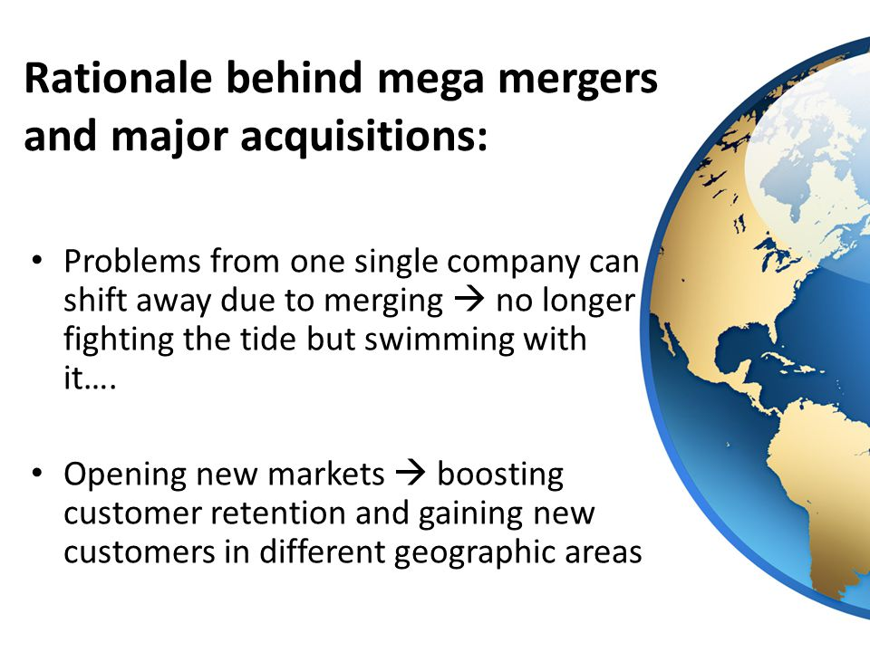 Rationale behind mega mergers and major acquisitions: Problems from one single company can shift away due to merging  no longer fighting the tide but swimming with it….