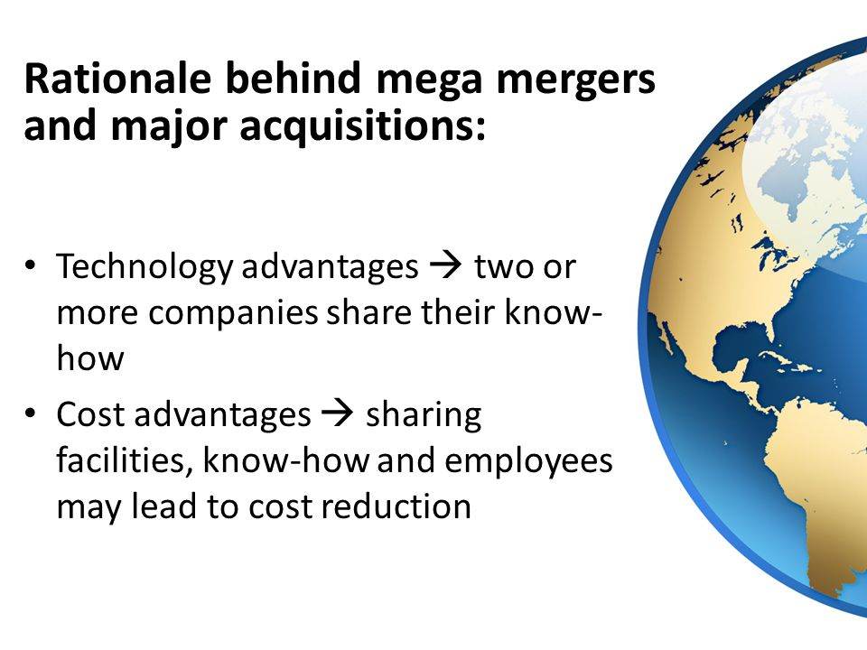 Technology advantages  two or more companies share their know- how Cost advantages  sharing facilities, know-how and employees may lead to cost reduction Rationale behind mega mergers and major acquisitions: