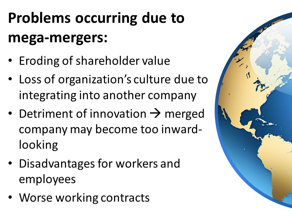 Problems occurring due to mega-mergers: Eroding of shareholder value Loss of organization's culture due to integrating into another company Detriment of innovation  merged company may become too inward- looking Disadvantages for workers and employees Worse working contracts
