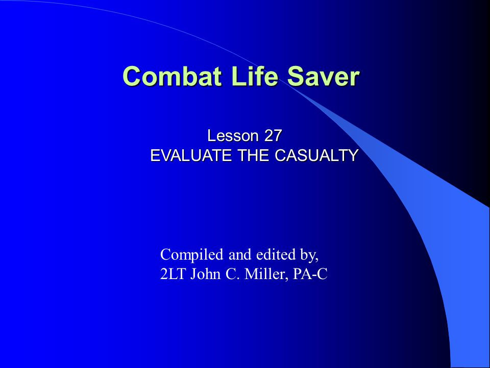 Combat Life Saver Lesson 27 EVALUATE THE CASUALTY Compiled and edited by, 2LT John C. Miller, PA-C