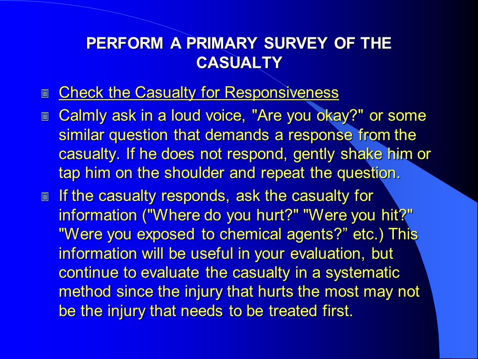 PERFORM A PRIMARY SURVEY OF THE CASUALTY 3 Check the Casualty for Responsiveness 3 Calmly ask in a loud voice, Are you okay? or some similar question that demands a response from the casualty.
