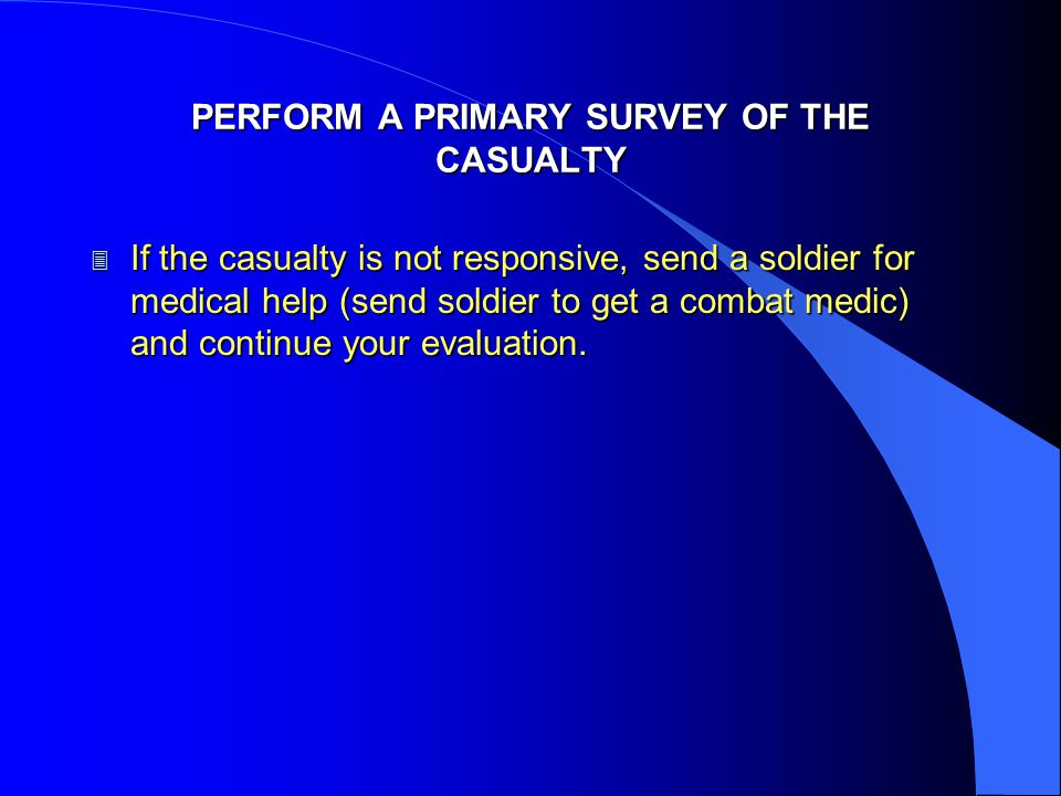 PERFORM A PRIMARY SURVEY OF THE CASUALTY 3 If the casualty is not responsive, send a soldier for medical help (send soldier to get a combat medic) and continue your evaluation.