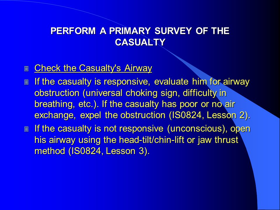 PERFORM A PRIMARY SURVEY OF THE CASUALTY 3 Check the Casualty s Airway 3 If the casualty is responsive, evaluate him for airway obstruction (universal choking sign, difficulty in breathing, etc.).