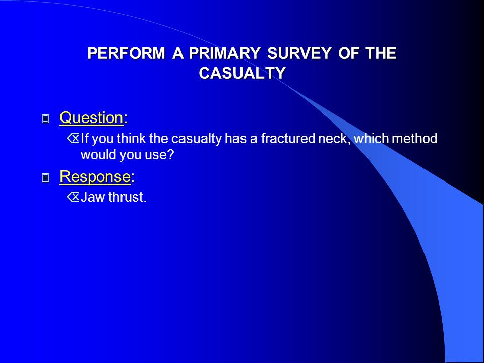 PERFORM A PRIMARY SURVEY OF THE CASUALTY 3 Question: ÕIf you think the casualty has a fractured neck, which method would you use.