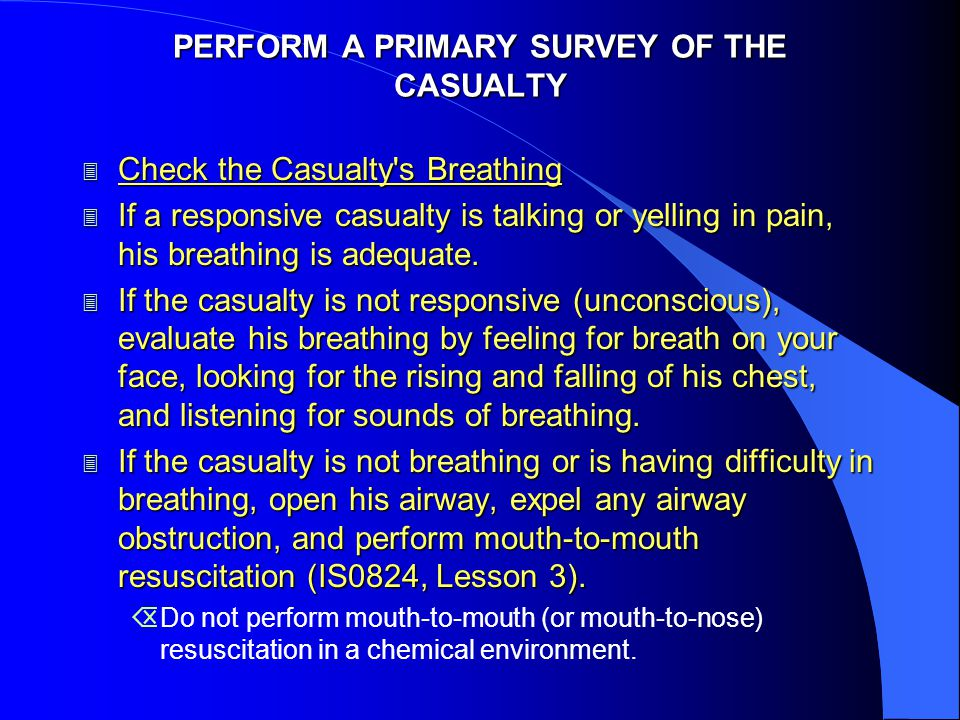 PERFORM A PRIMARY SURVEY OF THE CASUALTY 3 Check the Casualty s Breathing 3 If a responsive casualty is talking or yelling in pain, his breathing is adequate.