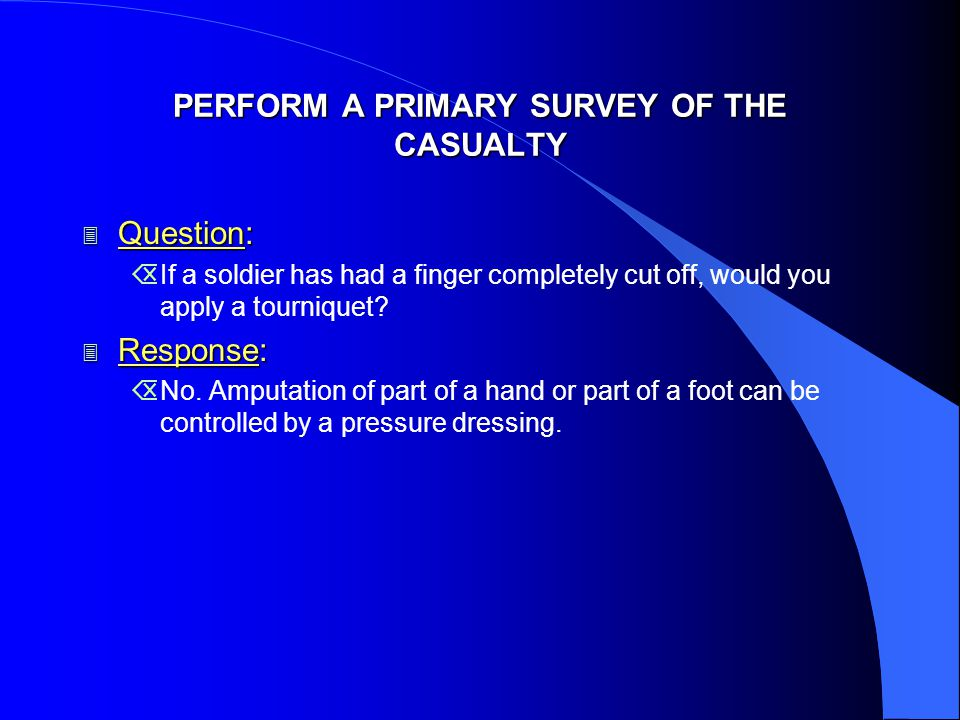 PERFORM A PRIMARY SURVEY OF THE CASUALTY 3 Question: ÕIf a soldier has had a finger completely cut off, would you apply a tourniquet.