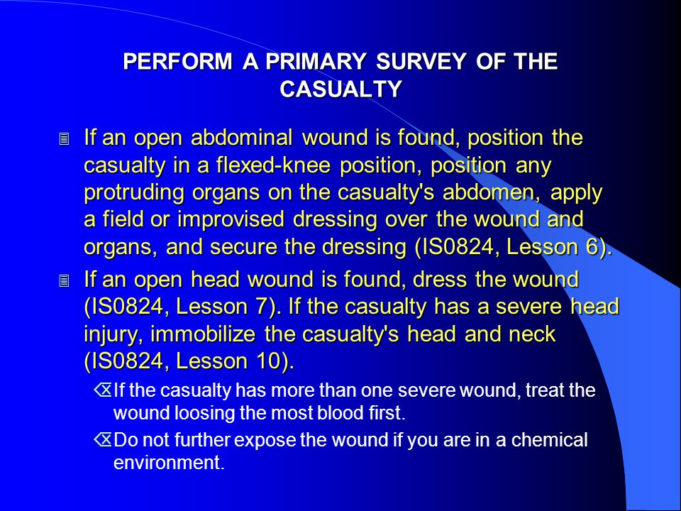 PERFORM A PRIMARY SURVEY OF THE CASUALTY 3 If an open abdominal wound is found, position the casualty in a flexed-knee position, position any protruding organs on the casualty s abdomen, apply a field or improvised dressing over the wound and organs, and secure the dressing (IS0824, Lesson 6).
