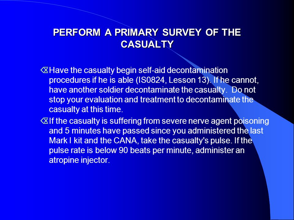 PERFORM A PRIMARY SURVEY OF THE CASUALTY  Have the casualty begin self-aid decontamination procedures if he is able (IS0824, Lesson 13).