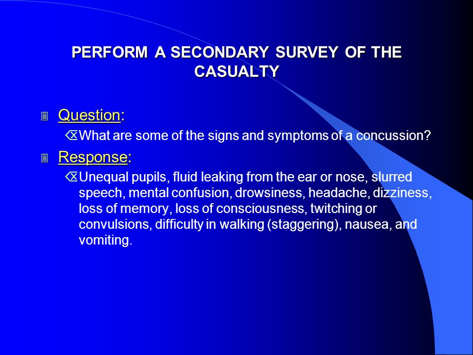 PERFORM A SECONDARY SURVEY OF THE CASUALTY 3 Question: ÕWhat are some of the signs and symptoms of a concussion.